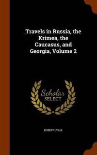 Travels in Russia, the Krimea, the Caucasus, and Georgia, Volume 2