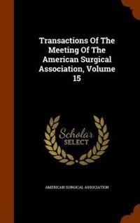 Transactions of the Meeting of the American Surgical Association, Volume 15