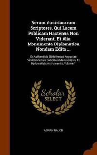 Rerum Austriacarum Scriptores, Qui Lucem Publicam Hactenus Non Viderunt, Et Alia Monumenta Diplomatica Nondum Edita ...