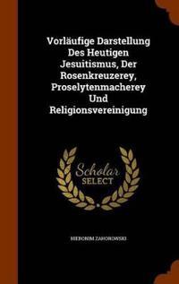 Vorlaufige Darstellung Des Heutigen Jesuitismus, Der Rosenkreuzerey, Proselytenmacherey Und Religionsvereinigung