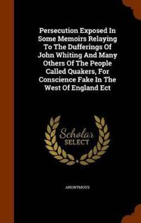 Persecution Exposed in Some Memoirs Relaying to the Dufferings of John Whiting and Many Others of the People Called Quakers, for Conscience Fake in the West of England Ect