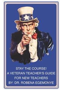 Stay the Course!: A Veteran Teacher's Guide for New Teachers