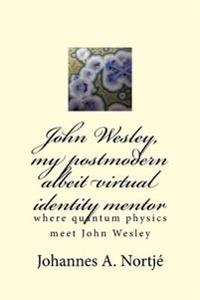John Wesley, My Postmodern Albeit Virtual Identity Mentor: Where Quantum Physics Meet John Wesley