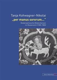 Per Manus Sororum...: Niedersaechsische Bildstickereien Im Klosterstich (1300-1583)