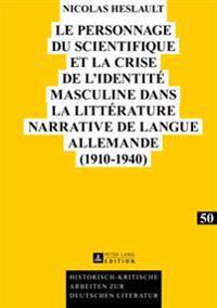 Le Personnage Du Scientifique Et La Crise de L'Identite Masculine Dans La Litterature Narrative de Langue Allemande (1910-1940)
