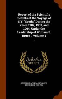 Report of the Scientific Results of the Voyage of S.Y. Scotia During the Years 1902, 1903, and 1904, Under the Leadership of William S. Bruce .. Volume 4