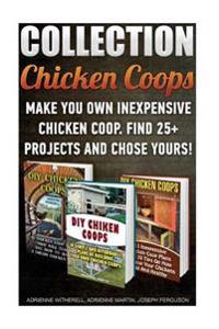 Chicken Coops Collection: Make You Own Inexpensive Chicken COOP. Find 25+ Projects and Chose Yours!: (Backyard Chickens for Beginners, Building