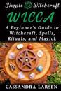 Wicca: A Beginner's Guide to Witchcraft, Spells, Rituals, and Magick