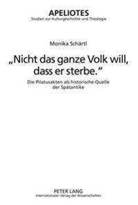Nicht Das Ganze Volk Will, Dass Er Sterbe.: Die Pilatusakten ALS Historische Quelle Der Spaetantike-
