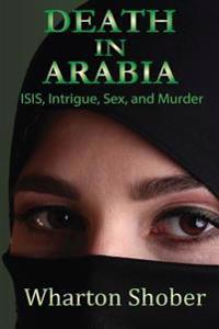 Death in Arabia: Isis, Intrigue, Sex, and Murder