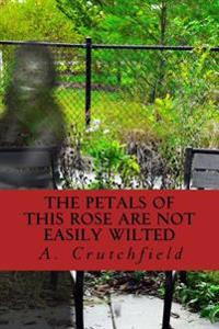 The Petals of This Rose Are Not Easily Wilted: A Dedication of Poems to My Mother and Others Lost