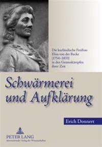Schwaermerei Und Aufklaerung: Die Kurlaendische Freifrau Elisa Von Der Recke (1754-1833) in Den Geisteskaempfen Ihrer Zeit
