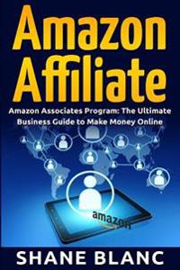 Amazon Affiliate: The Ultimate Business and Marketing Guide to Make Money Online with Amazon Affiliate