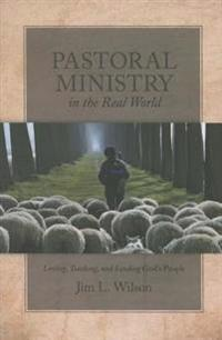 Pastoral Ministry in the Real World: Loving, Teaching, and Leading God S People