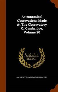Astronomical Observations Made at the Observatory of Cambridge, Volume 20