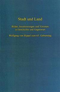 Stadt Und Land: Bilder, Inszenierungen Und Visionen in Geschichte Und Gegenwart. Wolfgang Von Hippel Zum 65. Geburtstag