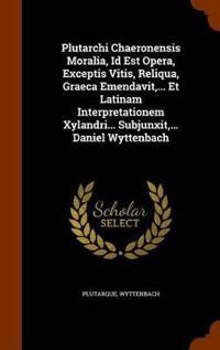 Plutarchi Chaeronensis Moralia, Id Est Opera, Exceptis Vitis, Reliqua, Graeca Emendavit, ... Et Latinam Interpretationem Xylandri... Subjunxit, ... Daniel Wyttenbach