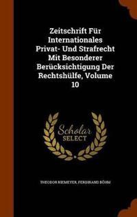 Zeitschrift Fur Internationales Privat- Und Strafrecht Mit Besonderer Berucksichtigung Der Rechtshulfe, Volume 10