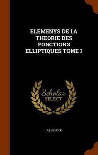 Elemenys de La Theorie Des Fonctions Elliptiques Tome I