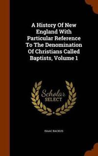 A History of New England with Particular Reference to the Denomination of Christians Called Baptists, Volume 1