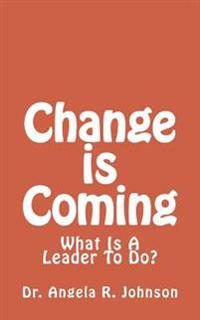 Change Is Coming: What Is a Leader to Do?