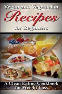 Vegan & Vegetarian Recipes for Beginners: A Clean Eating Cookbook for Weight Loss