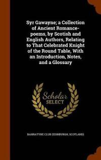 Syr Gawayne; A Collection of Ancient Romance-Poems, by Scotish and English Authors, Relating to That Celebrated Knight of the Round Table, with an Introduction, Notes, and a Glossary