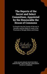 The Reports of the Secret and Select Committees, Appointed by the Honourable the House of Commons