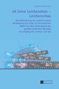 """40 Jahre Leichenshow - Leichenschau: Die Veraenderung Der Audiovisuellen Darstellung Des Todes Im Fernsehkrimi """"Tatort"""" VOR Dem Hintergrund Des Gesell"""