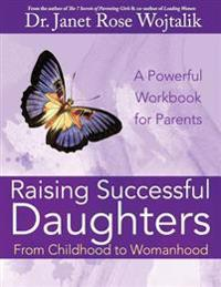 Raising Successful Daughters from Childhood to Womanhood: A Workbook for Parents