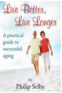 Live Better, Live Longer: A Practical Guide to Successful Aging