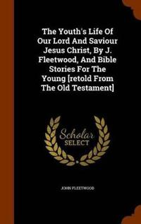 The Youth's Life of Our Lord and Saviour Jesus Christ, by J. Fleetwood, and Bible Stories for the Young [Retold from the Old Testament]