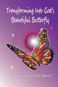 Transforming Into God's Beautiful Butterfly: Uncovering Your Inner Beauty