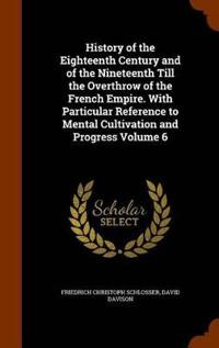 History of the Eighteenth Century and of the Nineteenth Till the Overthrow of the French Empire. with Particular Reference to Mental Cultivation and Progress Volume 6