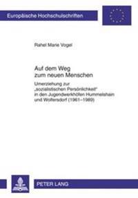 Auf Dem Weg Zum Neuen Menschen: Umerziehung Zur «sozialistischen Persoenlichkeit» in Den Jugendwerkhoefen Hummelshain Und Wolfersdorf (1961-1989)