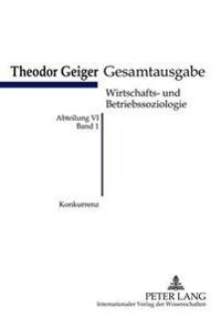 Konkurrenz: Eine Soziologische Analyse- Theodor-Geiger Gesamtausgabe- Abteilung VI: Wirtschafts- Und Betriebssoziologie. Bd. 1- He