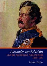 Alexander Von Schleinitz Und Die Preußische Außenpolitik 1858-1861