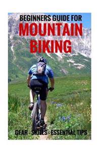 Beginners Guide for Mountain Biking: Gear, Skills, Essential Tips