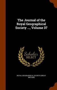 The Journal of the Royal Geographical Society ..., Volume 37