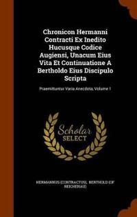 Chronicon Hermanni Contracti Ex Inedito Hucusque Codice Augiensi, Unacum Eius Vita Et Continuatione a Bertholdo Eius Discipulo Scripta