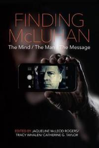 Finding McLuhan: The Mind/The Man/The Message