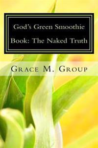 God's Green Smoothie Book: The Naked Truth