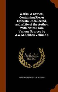 Works. a New Ed., Containing Pieces Hitherto Uncollected, and a Life of the Author. with Notes from Various Sources by J.W.M. Gibbes Volume 4