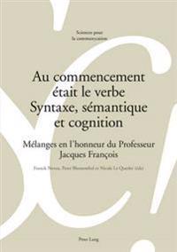 Au Commencement Était Le Verbe - Syntaxe, Sémantique Et Cognition: Mélanges En l'Honneur Du Professeur Jacques François