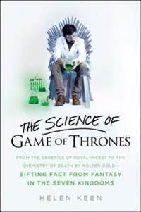 The Science of Game of Thrones: From the Genetics of Royal Incest to the Chemistry of Death by Molten Gold - Sifting Fact from Fantasy in the Seven Ki