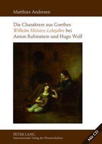 Die Charaktere Aus Goethes Wilhelm Meisters Lehrjahre Bei Anton Rubinstein Und Hugo Wolf: Mit Einer Analyse Der Rezeptionsgeschichte Der Lyrischen Ein