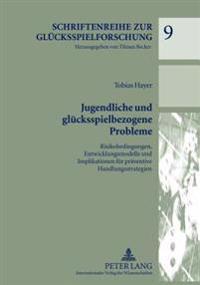 Jugendliche Und Gluecksspielbezogene Probleme: Risikobedingungen, Entwicklungsmodelle Und Implikationen Fuer Praeventive Handlungsstrategien