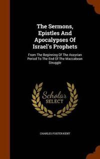 The Sermons, Epistles and Apocalypses of Israel's Prophets, from the Beginning of the Assyrian Period to the End of the Maccabean Struggle