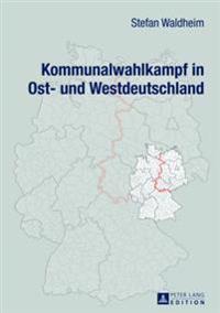 Kommunalwahlkampf in Ost- Und Westdeutschland: Oberbuergermeister- Und Landratswahlkaempfe Im Ost-West-Vergleich