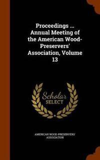 Proceedings ... Annual Meeting of the American Wood-Preservers' Association, Volume 13